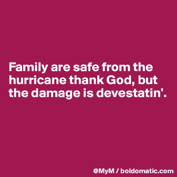 Family are safe from the hurricane thank God, but the damage is devestatin'.