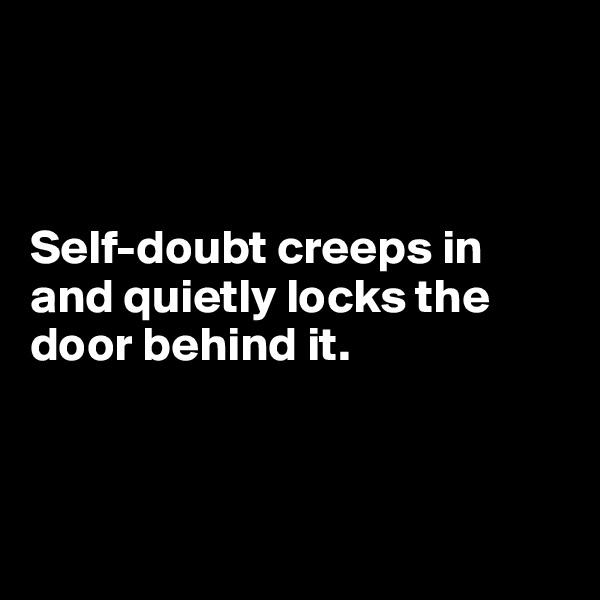 Self-doubt creeps in and quietly locks the door behind it.