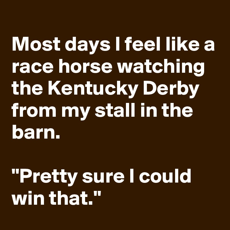 """Most days I feel like a race horse watching the Kentucky Derby from my stall in the barn.   """"Pretty sure I could win that."""""""