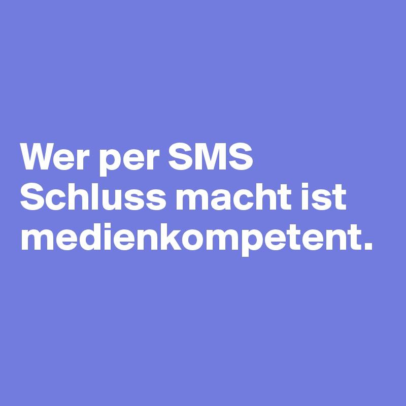 Wer per SMS Schluss macht ist medienkompetent.