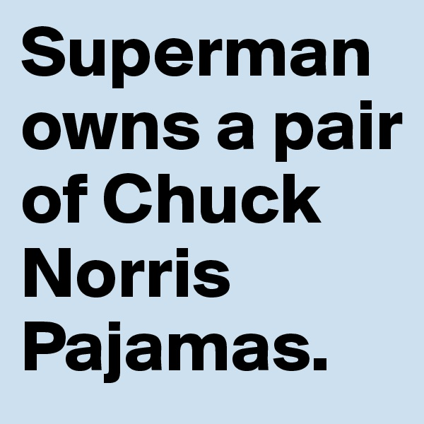 Superman owns a pair of Chuck Norris Pajamas.