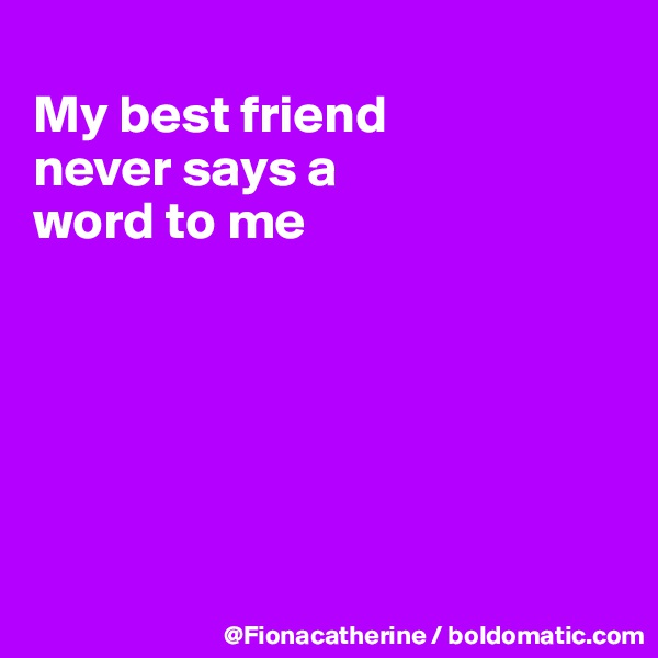 My best friend never says a word to me
