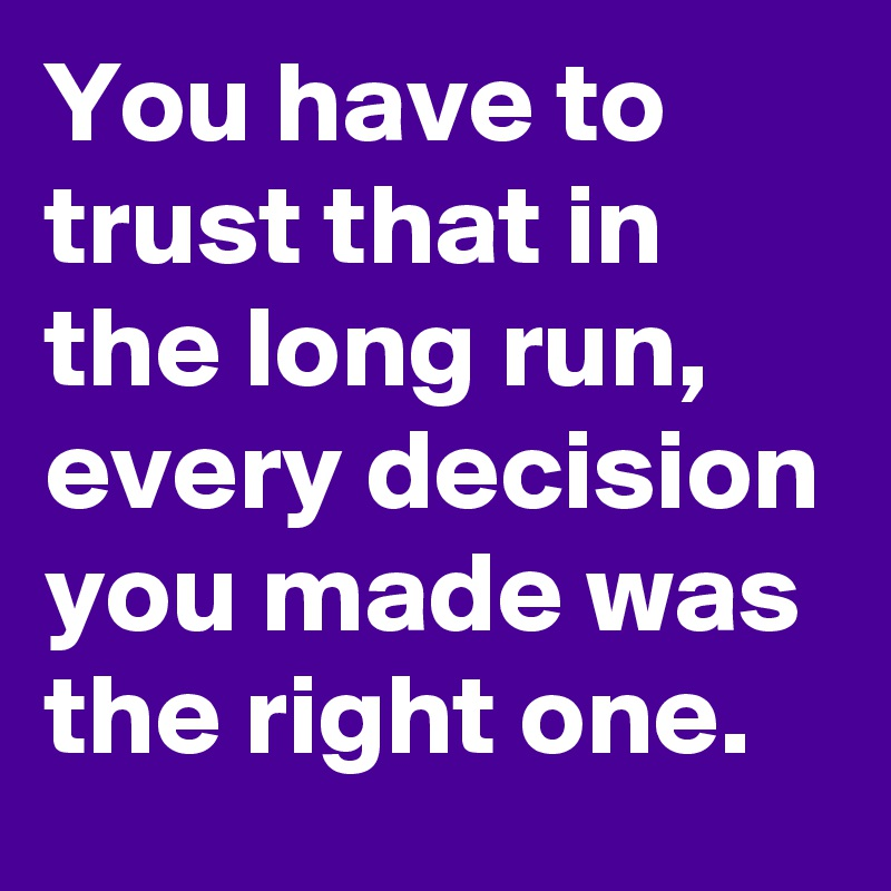You have to trust that in the long run, every decision you made was the right one.