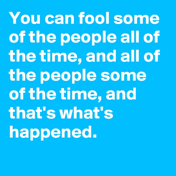 You can fool some of the people all of the time, and all of the people some of the time, and that's what's happened.