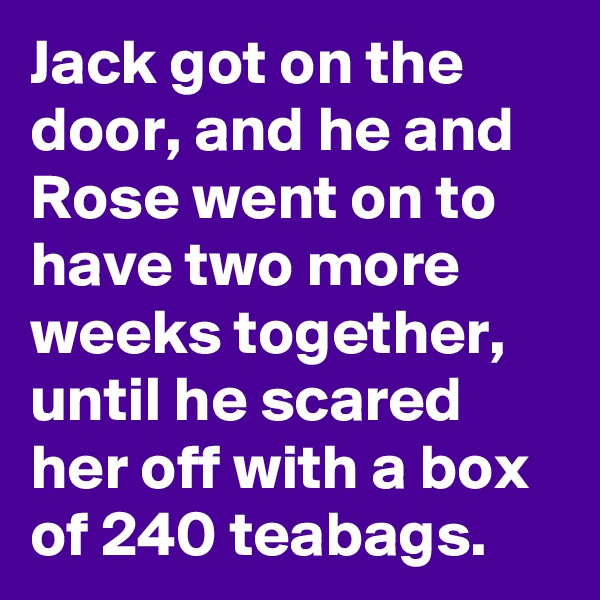 Jack got on the door, and he and Rose went on to have two more weeks together, until he scared her off with a box of 240 teabags.