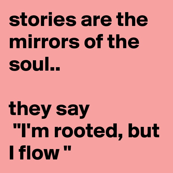 """stories are the mirrors of the soul..  they say  """"I'm rooted, but I flow """""""