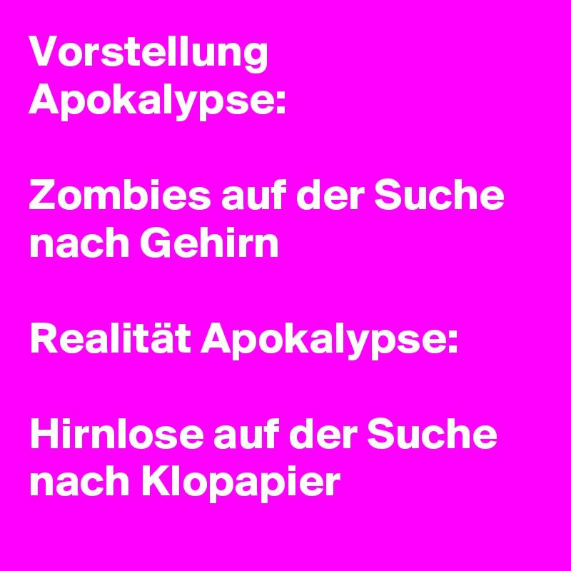 Vorstellung Apokalypse:  Zombies auf der Suche nach Gehirn   Realität Apokalypse:  Hirnlose auf der Suche nach Klopapier