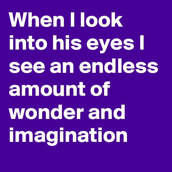 When I look into his eyes I see an endless amount of wonder and imagination