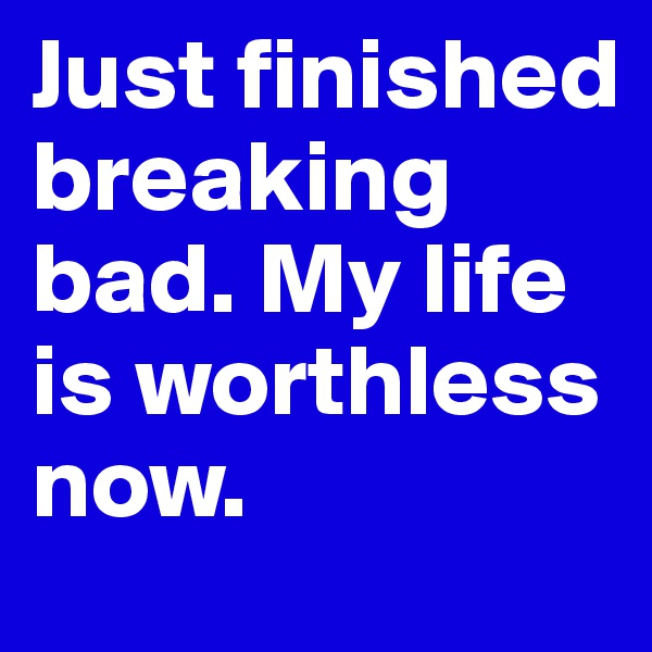 Just finished breaking bad. My life is worthless now.