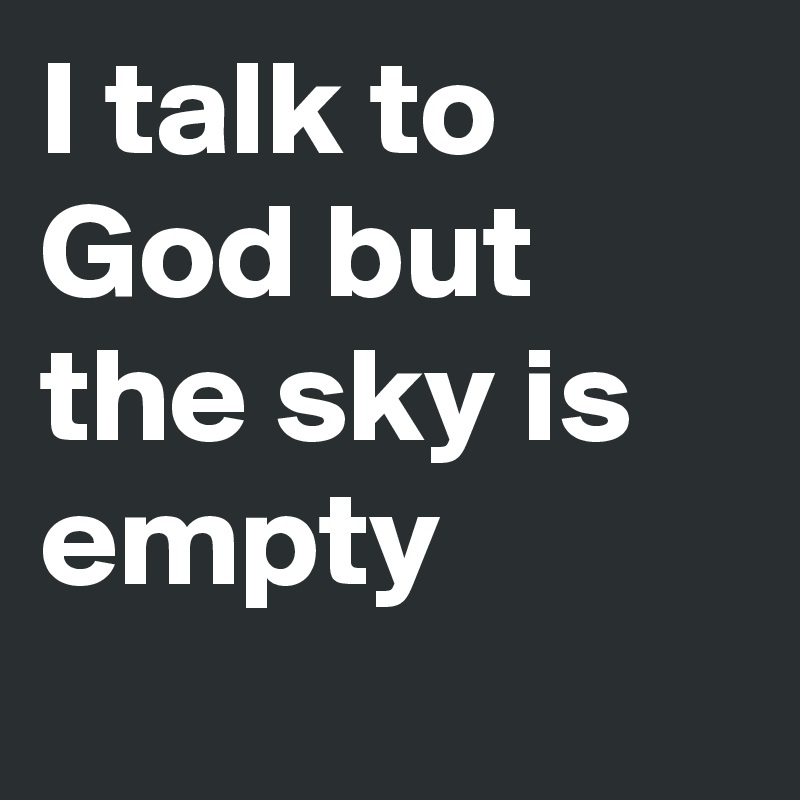 I Talk To God But The Sky Is Empty Post By Fidosh146 On Boldomatic