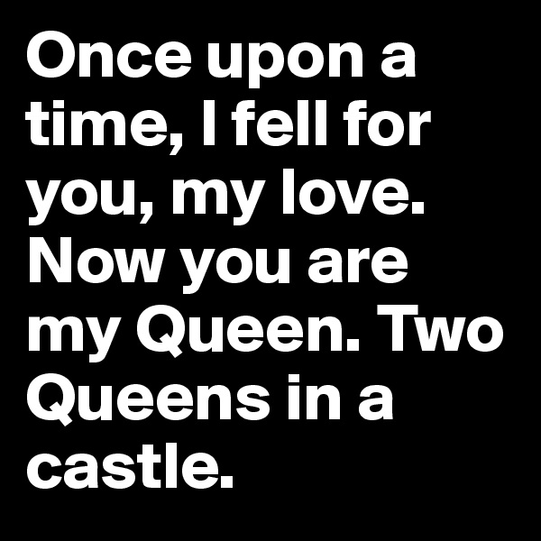 Once upon a time, I fell for you, my love. Now you are my Queen. Two Queens in a castle.