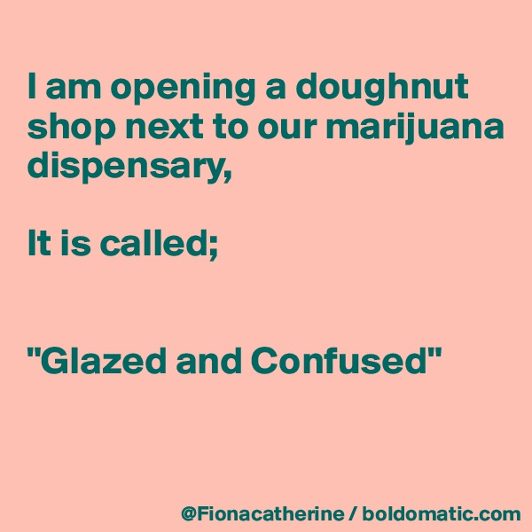 "I am opening a doughnut shop next to our marijuana  dispensary,  It is called;   ""Glazed and Confused"""