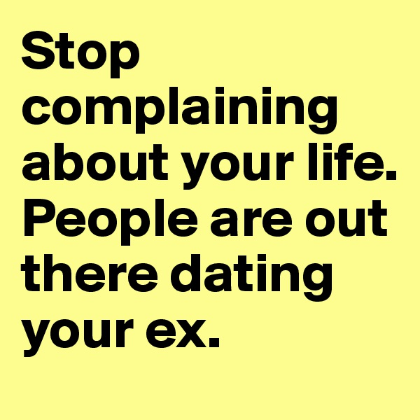 Stop complaining  about your life. People are out there dating your ex.