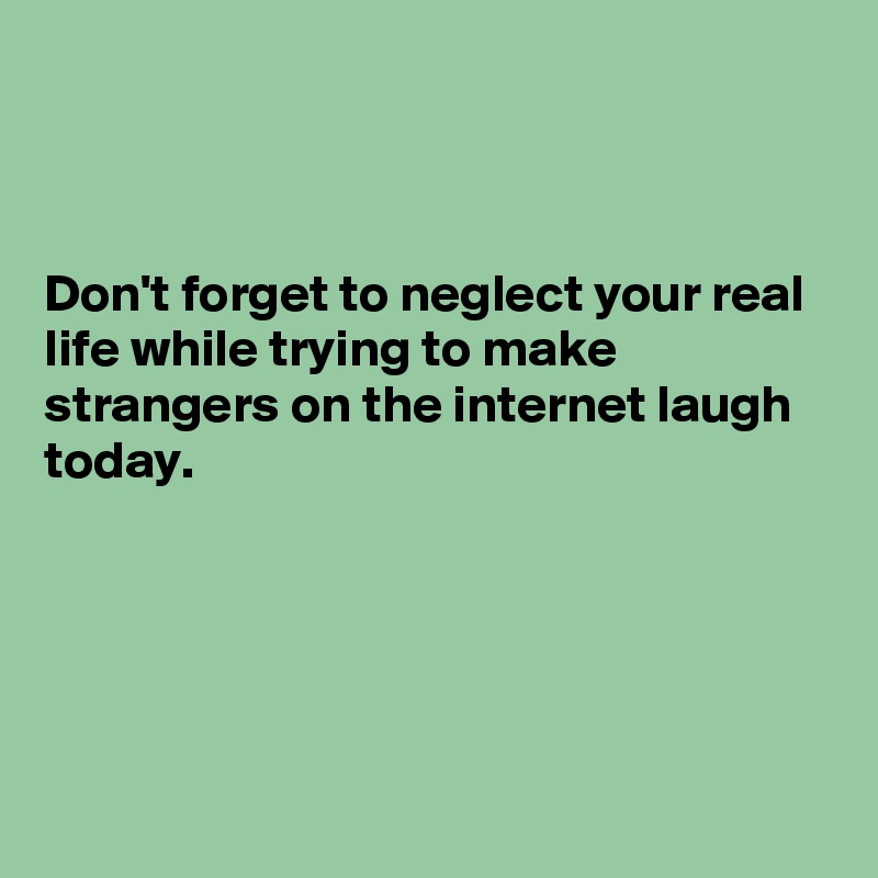 Don't forget to neglect your real life while trying to make strangers on the internet laugh today.