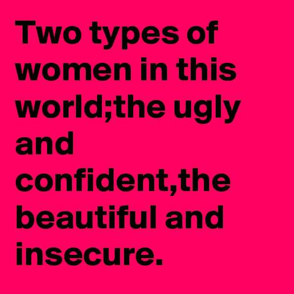 Two types of women in this world;the ugly and confident,the beautiful and insecure.