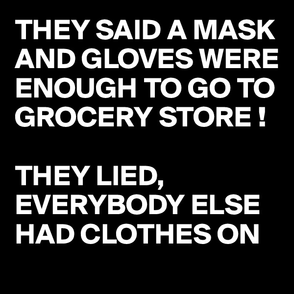 THEY SAID A MASK AND GLOVES WERE ENOUGH TO GO TO GROCERY STORE !  THEY LIED, EVERYBODY ELSE HAD CLOTHES ON