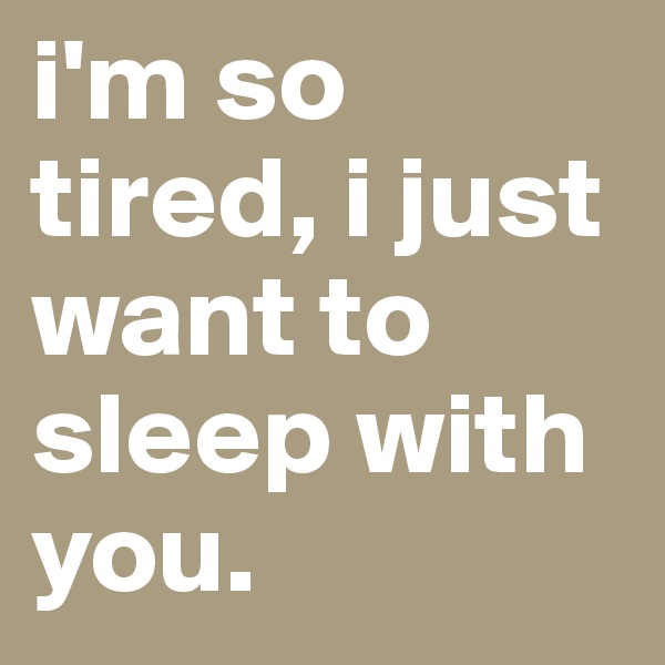 i'm so tired, i just want to sleep with you.