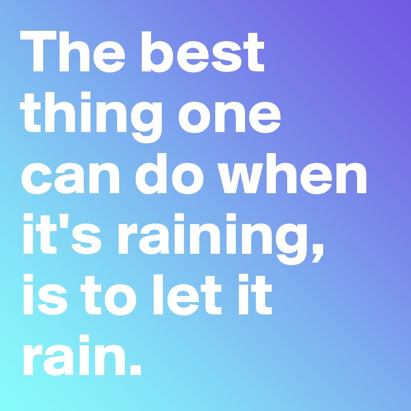 The best thing one can do when it's raining, is to let it rain.