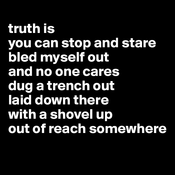 truth is  you can stop and stare bled myself out  and no one cares dug a trench out  laid down there with a shovel up  out of reach somewhere