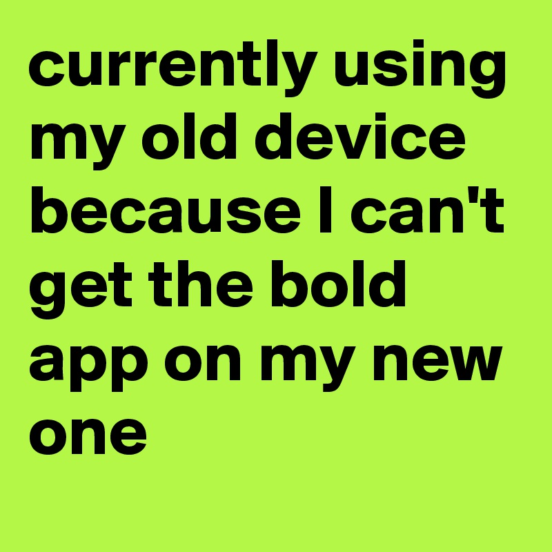 currently using my old device because I can't get the bold app on my new one