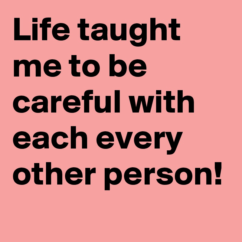 Life taught me to be careful with each every other person!