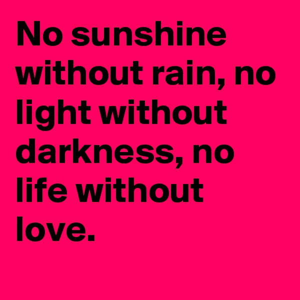 No sunshine without rain, no light without darkness, no life without love.