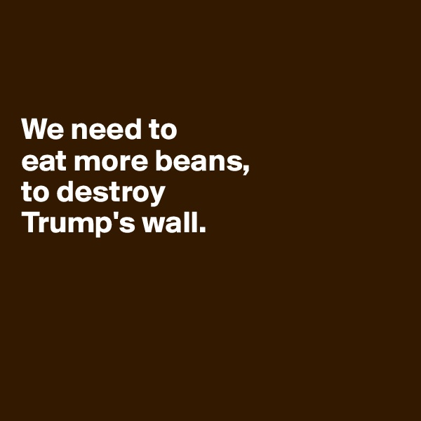 We need to  eat more beans,  to destroy  Trump's wall.