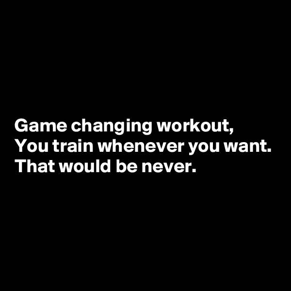 Game changing workout, You train whenever you want. That would be never.