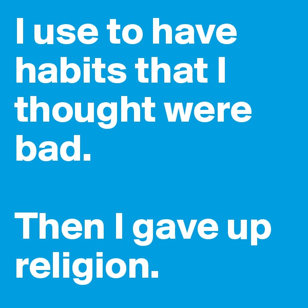I use to have habits that I thought were bad.   Then I gave up religion.
