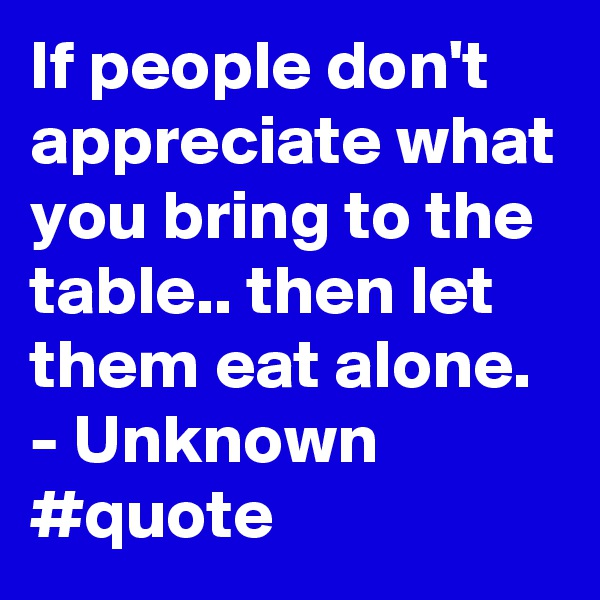 If people don't appreciate what you bring to the table.. then let them eat alone. - Unknown #quote