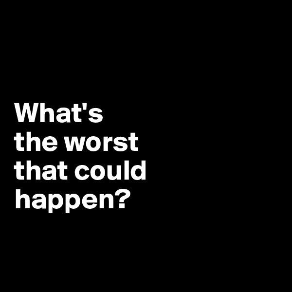 What's  the worst  that could  happen?