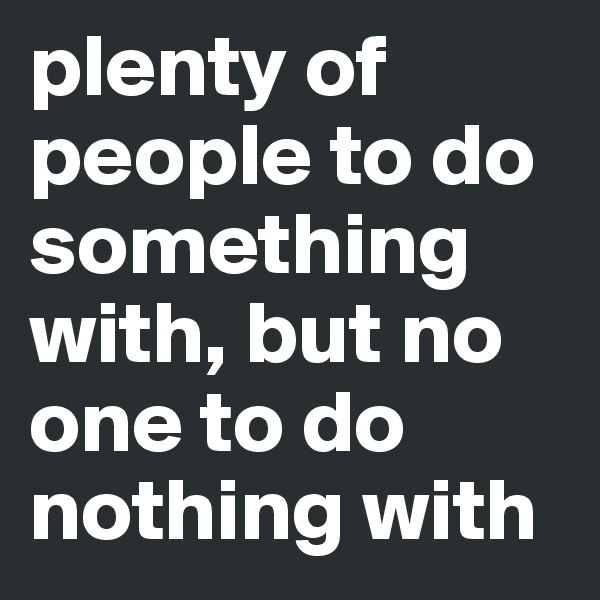 plenty of people to do something with, but no one to do nothing with
