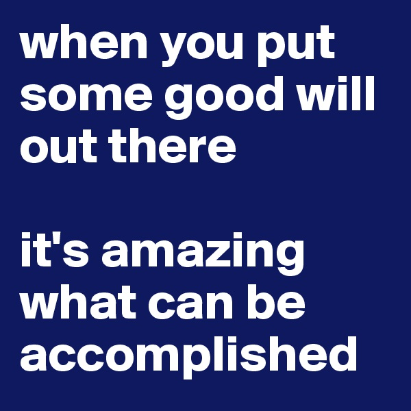 when you put some good will out there   it's amazing what can be accomplished