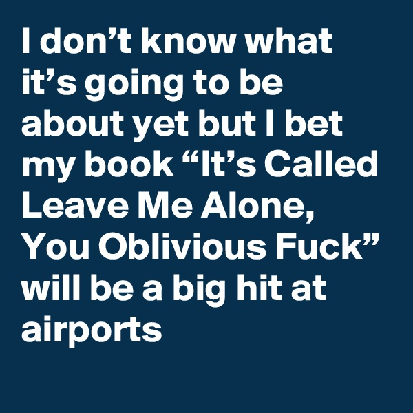"""I don't know what it's going to be about yet but I bet my book """"It's Called Leave Me Alone, You Oblivious Fuck"""" will be a big hit at airports"""