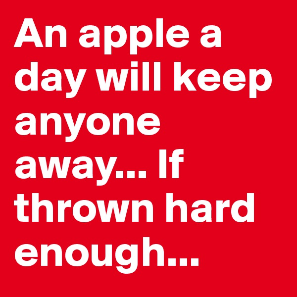 An apple a day will keep anyone away... If thrown hard enough...