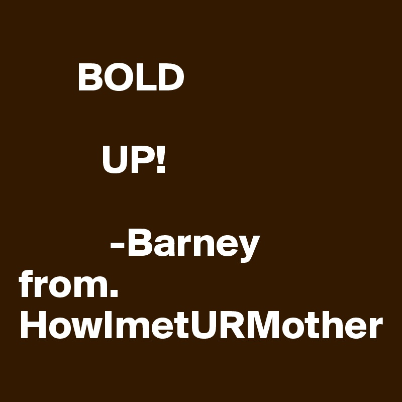 BOLD            UP!             -Barney  from. HowImetURMother