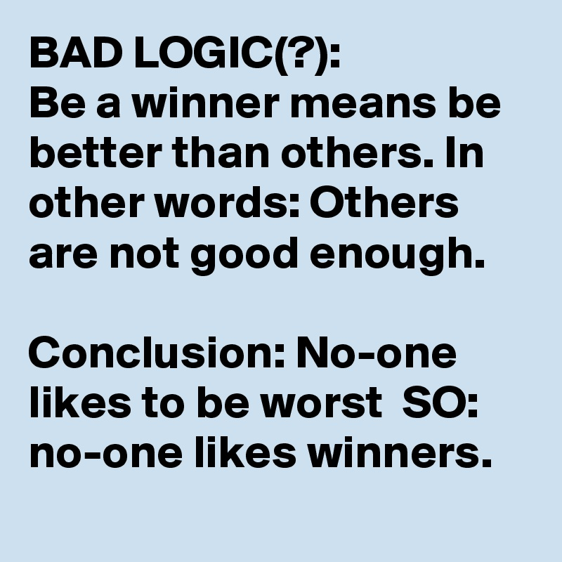 BAD LOGIC(?): Be a winner means be better than others. In other words: Others are not good enough.    Conclusion: No-one likes to be worst  SO: no-one likes winners.