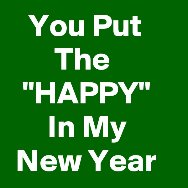 "You Put             The            ""HAPPY""        In My         New Year"