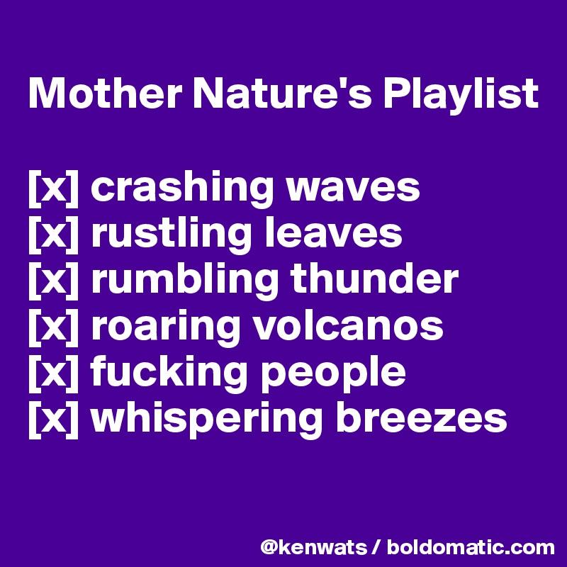 Mother Nature's Playlist  [x] crashing waves [x] rustling leaves [x] rumbling thunder [x] roaring volcanos [x] fucking people [x] whispering breezes