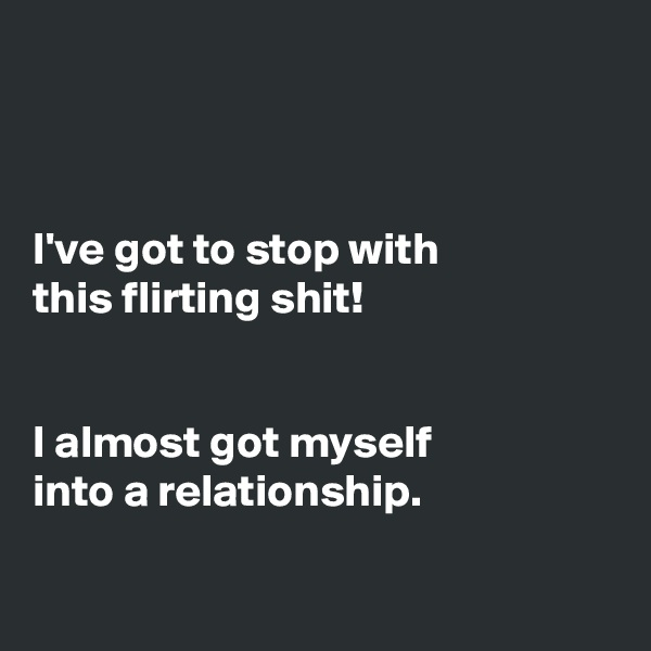 I've got to stop with this flirting shit!   I almost got myself into a relationship.