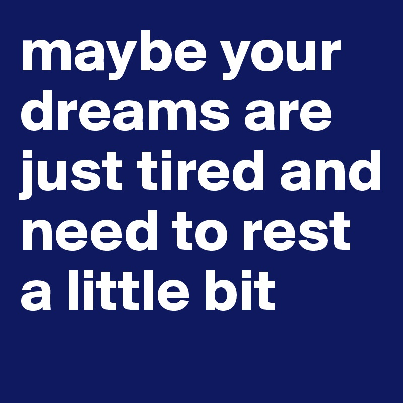 maybe your dreams are just tired and need to rest a little bit