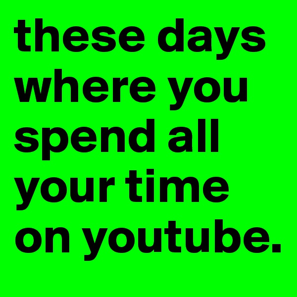 these days where you spend all your time on youtube.