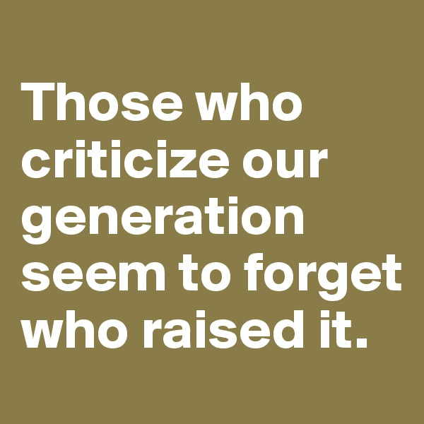 Those who criticize our generation seem to forget who raised it.
