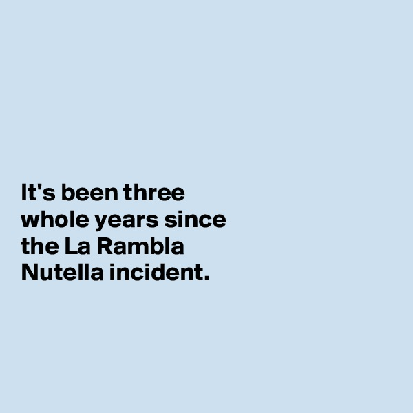 It's been three  whole years since  the La Rambla  Nutella incident.