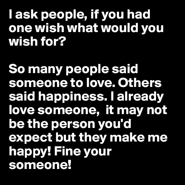 I ask people, if you had one wish what would you wish for?   So many people said someone to love. Others said happiness. I already love someone,  it may not be the person you'd expect but they make me happy! Fine your someone!