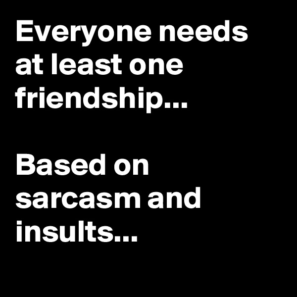 Everyone needs at least one friendship...  Based on sarcasm and insults...
