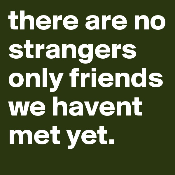 there are no strangers only friends we havent met yet.