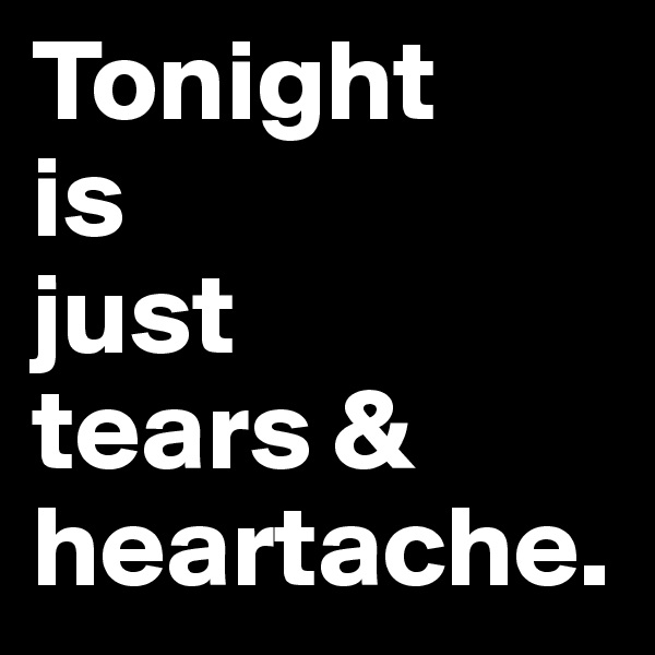 Tonight is just  tears & heartache.