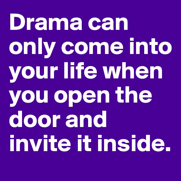 Drama can only come into your life when you open the door and invite it inside.