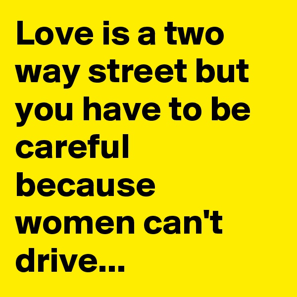 Love is a two way street but you have to be careful because women can't drive...